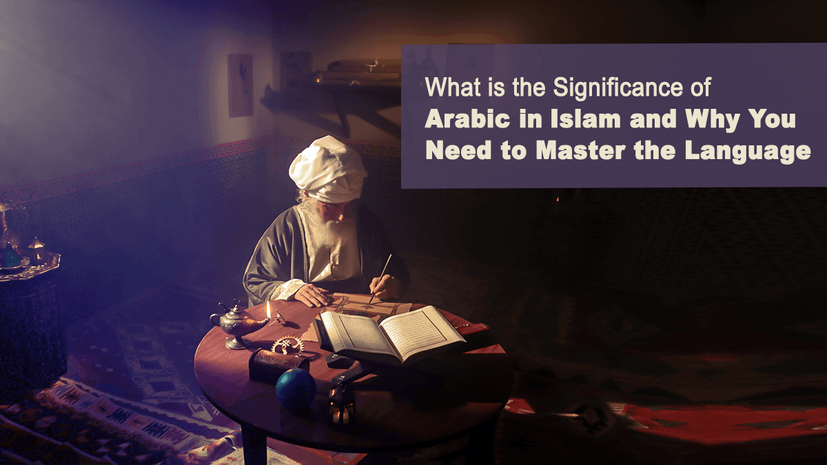 What is the Significance of Arabic in Islam and Why You Need to Master the Language