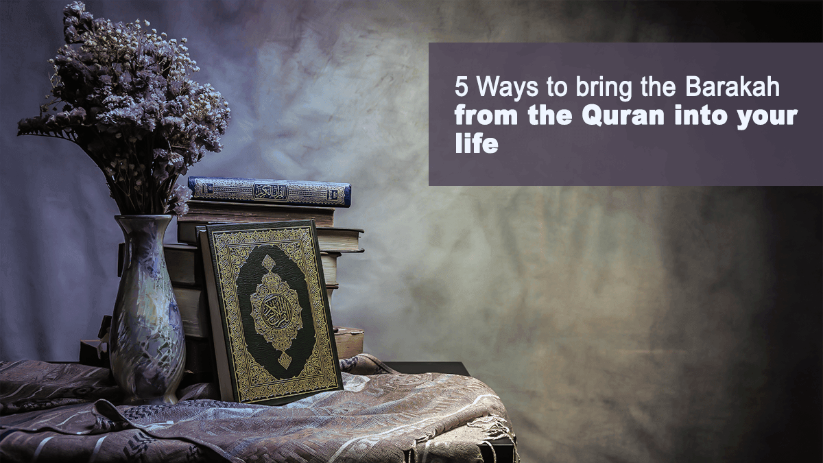 5 Ways to Bring the Barakah from the Quran into Your Life