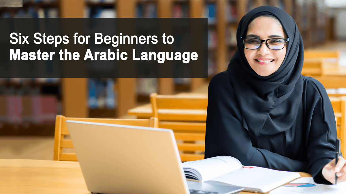 Six Steps for Beginners for Mastering the Arabic Language
